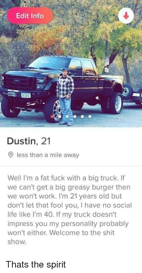 Shit Show: Edit Info  8 0  Dustin, 21  O less than a mile away  Well I'm a fat fuck with a big truck. If  we can't get a big greasy burger then  we won't work. I'm 21 years old but  don't let that fool you, I have no social  life like I'm 40. If my truck doesn't  impress you my personality probably  won't either. Welcome to the shit  show Thats the spirit