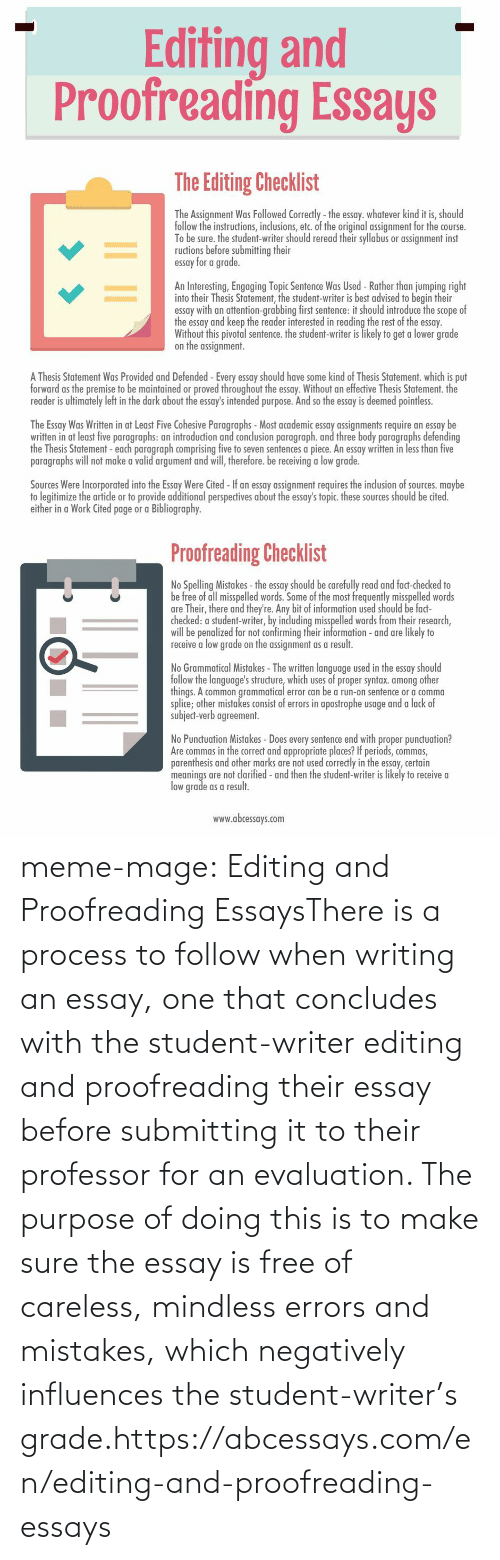 Clarified: Editing and  Proofreading Essays   The Editing Checklist  The Assignment Was Followed Correctly - the essay. whatever kind it is, should  follow the instructions, inclusions, etc. of the original assignment for the course.  To be sure. the student-writer should reread their syllabus or assignment inst  ructions before submitting their  essay for a grade.  An Interesting, Engaging Topic Sentence Was Used - Rather than jumping right  into their Thesis Statement, the student-writer is best advised to begin their  essay with an attention-grabbing first sentence: it should introduce the scope of  the essay and keep the reader interested in reading the rest of the essay.  Without this pivotal sentence. the student-writer is likely to get a lower grade  on the assignment.  A Thesis Statement Was Provided and Defended -Every essay should have some kind of Thesis Statement. which is put  forward as the premise to be maintained or proved throughout the essay. Without an effective Thesis Statement. the  reader is ultimately left in the dark about the essay's intended purpose. And so the essay is deemed pointless.  The Essay Was Written in at Least Five Cohesive Paragraphs - Most academic essay assignments require an essay be  written in at least five paragraphs: an introduction and conclusion paragraph. and three body paragraphs defending  the Thesis Statement - each paragraph comprising five to seven sentences a piece. An essay written in less than five  paragraphs will not make a valid argument and will, therefore. be receiving a low grade.  Sources Were Incorporated into the Essay Were Cited - If an essay assignment requires the inclusion of sources. maybe  to legitimize the artide or to provide additional perspectives about the essay's topic. these sources should be cited.  either in a Work Cited page or a Bibliography.   Proofreading Checklist  No Spelling Mistakes - the essay should be carefully read and fact-checked to  be free of all misspelled words. Some of the most frequently misspelled words  are Their, there and they're. Any bit of information used should be fact-  checked: a student-writer, by including misspelled words from their research,  will be penalized for not confirming their information - and are likely to  receive a low grade on the assignment as a result.  No Grammatical Mistakes - The written language used in the essay should  follow the language's structure, which uses of proper syntax. among other  things. A common grammatical error can be a run-on sentence or a comma  splice; other mistakes consist of errors in apostrophe usage and a lack of  subject-verb agreement.  No Punctuation Mistakes - Does every sentence end with proper punctuation?  Are commas in the correct and appropriate places? If periods, commas,  parenthesis and other marks are not used correctly in the essay, certain  meanings are not clarified - and then the student-writer is likely to receive a  low grade as a result.  www.abcessays.com meme-mage:  Editing and Proofreading EssaysThere is a process to follow when writing an essay, one that concludes  with the student-writer editing and proofreading their essay before  submitting it to their professor for an evaluation. The purpose of doing  this is to make sure the essay is free of careless, mindless errors and  mistakes, which negatively influences the student-writer's grade.https://abcessays.com/en/editing-and-proofreading-essays
