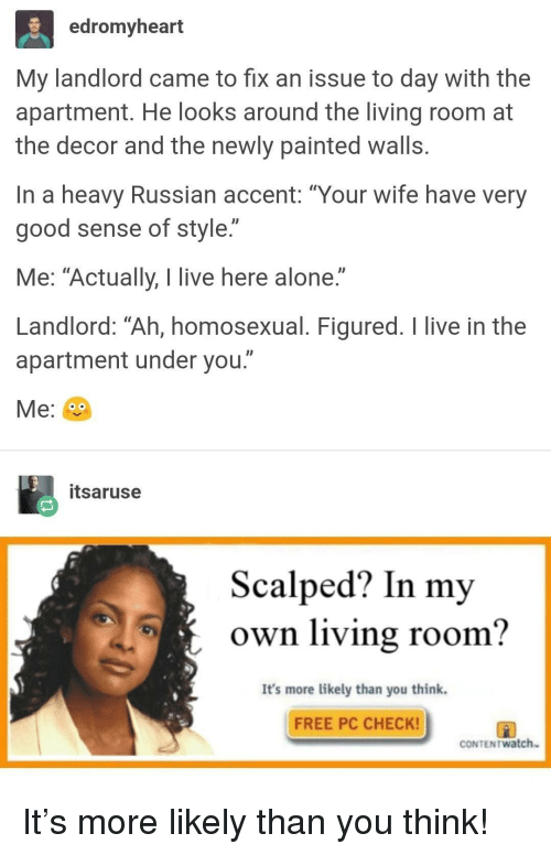 """Being Alone, Free, and Good: edromyheart  My landlord came to fix an issue to day with the  apartment. He looks around the living room at  the decor and the newly painted walls  In a heavy Russian accent: """"Your wife have very  good sense of style.""""  Me: """"Actually, I live here alone.""""  Landlord: Ah, homosexual. Figured. T live in the  apartment under you.""""  Me:  itsaruse  Scalped? In my  own living room?  It's more likely than you think.  FREE PC CHECK! It's more likely than you think!"""