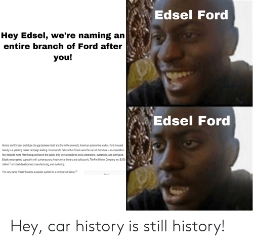 """Cars, Future, and The Gap: Edsel Ford  Hey Edsel, we're naming an  entire branch of Ford after  you!  Edsel Ford  Motors and Chrysler and close the gap between itself and GM in the domestic American automotive market. Ford invested  heavily in a yearlong teaser campaign leading consumers to believe that Edsels were the cars of the future- an expectation  they failed to meet. After being unveiled to the public, they were considered to be unattractive, overpriced, and overhyped  Edsels never gained popularity with contemporary American car buyers and sold poorly. The Ford Motor Company lost $250  million 121 on Edsel development, manufacturing, and marketing.  The very name """"Edsel"""" became a popular symbol for a commercial failure.3 Hey, car history is still history!"""