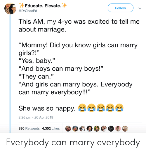 """Girls, Marriage, and Yo: Educate. Elevate.  @DrChaeEd  Follow  This AM, my 4-yo was excited to tell me  about marriage  """"Mommy! Did you know girls can marry  girls?!""""  """"Yes, baby.""""  """"And boys can marry boys!""""  """"They can.""""  """"And airls can marry bovs. Everybod  can marry everybody!!!""""  She was so happy.  830 Retweets 4,352 Likes @哦目嘤@.会@  13  2:26 pm - 20 Apr 2019 Everybody can marry everybody"""