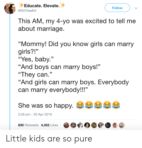 "girls can: Educate. Elevate.  Follow  @DrChaeEd  This AM, my 4-yo was excited to tell me  about marriage.  ""Mommy! Did you know girls can marry  girls?!""  ""Yes, baby.""  ""And boys can marry boys!""  ""They can.""  ""And girls can marry boys. Everybody  can marry everybody!!!""  She was so happy.  2:26 pm 20 Apr 2019  830 Retweets 4,352 Likes Little kids are so pure"