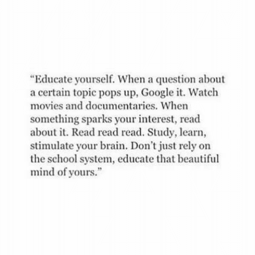 """Beautiful, Google, and Movies: """"Educate yourself. When a question about  a certain topic pops up, Google it. Watch  movies and documentaries. When  something sparks your interest, read  about it. Read read read. Study, learn,  stimulate your brain. Don't just rely on  the school system, educate that beautiful  mind of yours."""""""