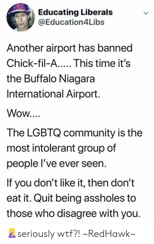 Chick-Fil-A, Community, and Memes: Educating Liberals  @Education4Libs  Another airport has banned  Chick-fil-A.... This time it's  the Buffalo Niagara  International Airport.  Wow...  The LGBTQ community is the  most intolerant group of  people l've ever seern  If you don't like it, then don't  eat it. Quit being assholes to  those who disagree with you. 🤦🏼‍♀️seriously wtf?! ~RedHawk~