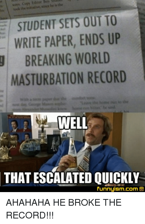 Record, World, and Masturbation: Edur  STUDENT SETS OUT TO  WRITE PAPER, ENDS UP  BREAKING WORLD  MASTURBATION RECORD  WELL  THAT  ESCALATED QUICKLY  Funnyism.com