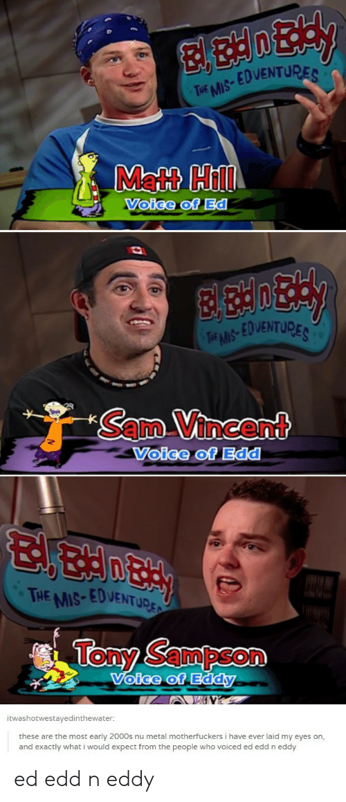 Ed, Edd n Eddy: EDVENTU  THE MIS  Matt Hill  Voige of Ed  EDVENTURE  Sam Vincent  Voice of Edd  HE MIS-EDVENTUD  Tony Sampson  oice of Eddy  itwashotwestavedinthewater  these are the most early 2000s nu metal motherfuckers i have ever laid my eyes on,  and exactly what i would expect from the people who voiced ed edd n eddy ed edd n eddy