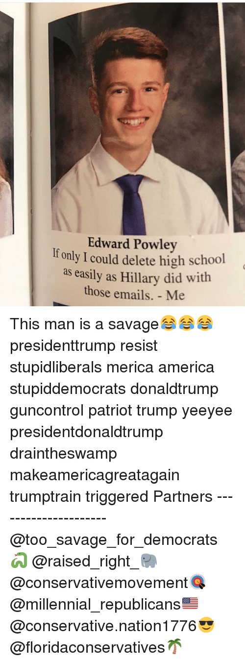 America, Memes, and Savage: Edward Powley  If only I could delete high school  as easily as Hillary did with  those emails. - Me This man is a savage😂😂😂 presidenttrump resist stupidliberals merica america stupiddemocrats donaldtrump guncontrol patriot trump yeeyee presidentdonaldtrump draintheswamp makeamericagreatagain trumptrain triggered Partners --------------------- @too_savage_for_democrats🐍 @raised_right_🐘 @conservativemovement🎯 @millennial_republicans🇺🇸 @conservative.nation1776😎 @floridaconservatives🌴