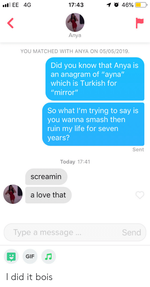"""Gif, Life, and Love: .EE 4G  46%.  17:43  1  Anya  YOU MATCHED WITH ANYA ON 05/05/2019.  Did you know that Anya is  an anagram of """"ayna""""  which is Turkish for  """"mirror""""  So what I'm trying to say is  you wanna smash then  ruin my life for severn  years?  Sent  Today 17:41  screamin  a love that  Send  ype a message  GIF JJ I did it bois"""