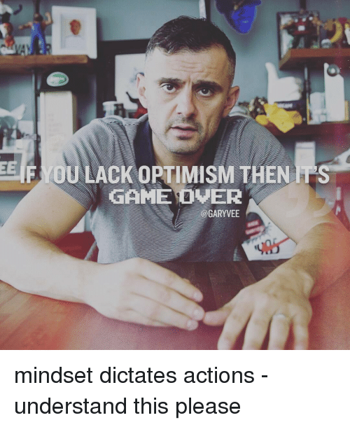 Memes, 🤖, and Ips: EE  F OU LACKOPTIMISMTHEN IPS  GAME OVER  - @GARYVEE mindset dictates actions - understand this please