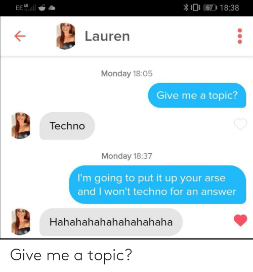 Monday, Answer, and Techno: EE l  *0 67)| 18:38  4G  Lauren  Monday 18:05  Give me a topic?  Techno  Monday 18:37  I'm going to put it up your arse  and I won't techno for an answer  Hahahahahahahahahaha Give me a topic?