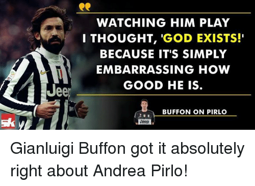"Memes, Jeep, and Andrea Pirlo: ee  WATCHING HIM PLAY  I THOUGHT  'GOD EXISTS!""  BECAUSE IT'S SIMPLY  EMBARRASSING HOW  GOOD HE IS.  BUFFON ON PIRLO  Jeep Gianluigi Buffon got it absolutely right about Andrea Pirlo!"