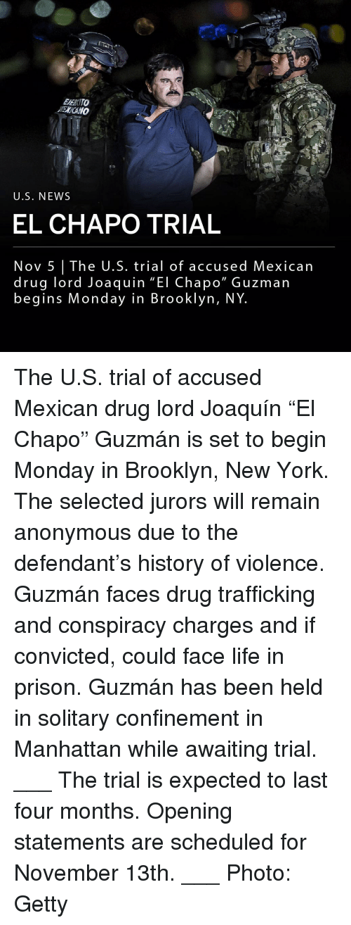 "El Chapo, Life, and Memes: EERITO  ENCANO  U.S. NEWS  EL CHAPO TRIAL  Nov 5 The U.S. trial of accused Mexican  drug lord Joaquin ""El Chapo"" Guzman  begins Monday in Brooklyn, NY The U.S. trial of accused Mexican drug lord Joaquín ""El Chapo"" Guzmán is set to begin Monday in Brooklyn, New York. The selected jurors will remain anonymous due to the defendant's history of violence. Guzmán faces drug trafficking and conspiracy charges and if convicted, could face life in prison. Guzmán has been held in solitary confinement in Manhattan while awaiting trial. ___ The trial is expected to last four months. Opening statements are scheduled for November 13th. ___ Photo: Getty"