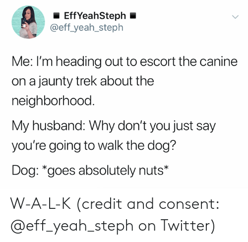 Twitter, Yeah, and Husband: EffYeahSteph  @eff_yeah_steph  Me: I'm heading out to escort the canine  on a jaunty trek about the  neighborhood.  My husband: Why don't you just say  you're going to walk the dog?  Dog: *goes absolutely nuts* W-A-L-K (credit and consent: @eff_yeah_steph on Twitter)