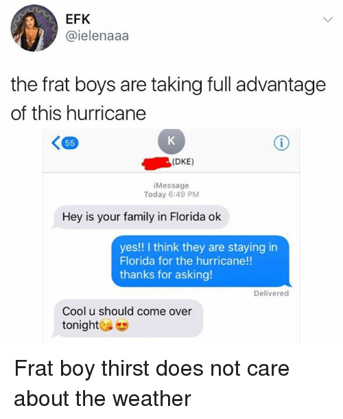 frat boys: EFK  @ielenaaa  the frat boys are taking full advantage  of this hurricane  (DKE)  Message  Today 6:49 PM  Hey is your family in Florida ok  yes!! I think they are staying in  Florida for the hurricane!!  thanks for asking!  Delivered  Cool u should come over  tonight Frat boy thirst does not care about the weather