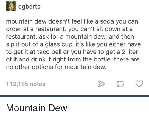 Mountain Dew: egberts  mountain dew doesn't feel like a soda you carn  order at a restaurant. you can't sit down at a  restaurant, ask for a mountain dew, and then  sip it out of a glass cup. it's like you either have  to get it at taco bell or you have to get a 2 liter  of it and drink it right from the bottle. there are  no other options for mountain dew.  112,185 notes Mountain Dew