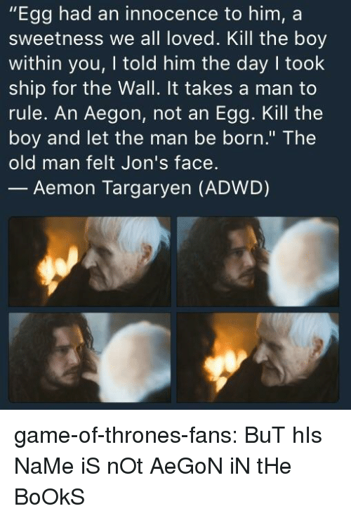 """sweetness: """"Egg had an innocence to him, a  sweetness we all loved. Kill the boy  within you, I told him the day I took  ship for the Wall. It takes a man to  rule. An Aegon, not an Egg. Kill the  boy and let the man be born."""" The  old man felt Jon's face.  Aemon Targaryen (ADWD) game-of-thrones-fans:  BuT hIs NaMe iS nOt AeGoN iN tHe BoOkS"""