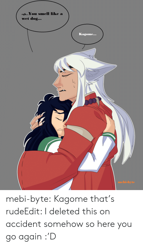 You Smell Like: egh...You smell like a  wet dog...  Kagome...  mebi-byte mebi-byte:  Kagome that's rudeEdit: I deleted this on accident somehow so here you go again :'D
