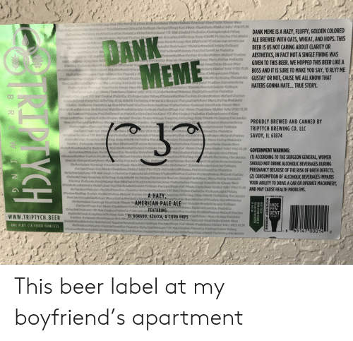 Beer, Creepy, and Dank: egit Smas Thel ike #Sheeple Noice  mbe le e MyGarage #Bork wi area sit? CantE en n st tion Undea a eMo e Know See  #T olype 0tPeople #Cart #Wolo o 4ThanksObama #0lakAse? #oRI ?  YOLO #TLDR  R DoYu EmP zit Andl erHe e titCherk Out #Solt eg  DANK MEME IS A HAZY, FLUFFY, GOLDEN COLORED  ALE BREWED WITH OATS, WHEAT, AND HOPS. THIS  tu  210 G  ACart  YouThinkThis! AG me? #T8T #Rekt#Ze  R  YoDo SaygChallengeAcre teday Dawg  s YouSitOn  KnowwhatiHean #FacePalm #FirstWorldProbiens tNotSurelf TrueStory han  KeepCahnShutupAndlakeMyMoney  ply #CreepyPasta #AllThe Things #Starip #UWoIMB #YesThiskDog #ThelakelsALie  DANK  ekndtBroDoYoueven? titsinülderHeme Butitherksout P5oliEER IS US NOT CARING ABOUT CLARITY OR  #ButThatsNoneOtMyBusiness #YousitOnA Throneon les #YouGetACar  rsiWordProblemsaNotSurelf #IrueStor  AESTHETICS, IN FACT NOT A SINGLE FINING WAS  rYouKnowWhatiMean tFarePalm #Fi  SALie #KeepCalm #Shutu  yl #Murica #ttsAirap #FeellikeASi『  sma relle pGIVEN TO THIS BEER. WE HOPPED THIS BEER LIKE A  #tikeABoss #fortaranletierelnMyGd  alPut0nMy WizardRobe And Hat tBroDoYouEven? #ItsAnOlderMemeButitchecks  As ?  Riy  YO 08TL:0  BOSS AND IT IS SURE TO MAKE YOU SAY, 'O RLY? ME  GUSTA' OR NOT, CAUSE WE ALL KNOW THAT  HATERS GONNA HATE... TRUE STORY.  ksobama #0 1  Say Cha  #ButThatsN 0fMyBusiness YouSitOnAThroneOfLies #YouGetACar  YoDa  suwotM8#YesThis1sDog #TheCakelsALie  )  eepCalin #Shu tupAndTakeMy Money! #Murica #ltsATrap #feelLikeASir #  ?#KantEven #itsinctionsUnclear  #TheMore YouKnow #5eenislegit #5mashThelike #Sheeple #Noice #ipu  YouEven? #itsAnOlder Meme ButifdhedsOut #SoltBegins  訂 oT pe OP op e (ant Nol  #YouSitOnAThroneOtLies #YouGe ACar  ILDR #Bu That None tMyBusine  #2 gRush gYouDontSasthalle gek epted YoDa g #1fYou Knowi i allt ean FacePalm FirstWorldProblemsNotS elf True tory  #Thanks ba na la A e? oRh? YOL  zo eb e is ply Creep Pasta #A TI eThings Stal p # WotM8 #Ye This Dog TheCake skiie #KeepCa #Shutup A dTakeMy Money! #Mu a #ttsATrap