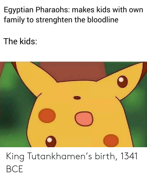 Bloodline: Egyptian Pharaohs: makes kids with own  family to strenghten the bloodline  The kids: King Tutankhamen's birth, 1341 BCE