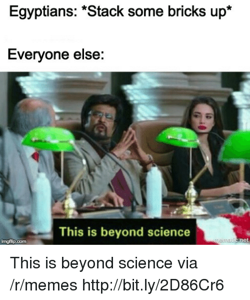 "Memes, Http, and Science: Egyptians: ""Stack some bricks up*  Everyone else:  This is beyond science  imgflip.com This is beyond science via /r/memes http://bit.ly/2D86Cr6"