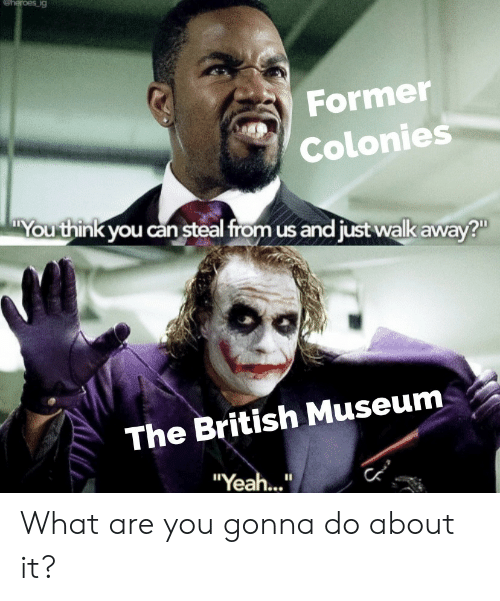 """British, Can, and Think: eheroes ig  Former  Colonies  You think you can steal from us and just walk away?  The British Museum  """"Yea..."""" What are you gonna do about it?"""