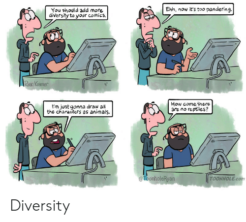 Animals, Diversity, and Comics: Ehh, now it's too pandering.  You should add more  diversity to your comics.  Rsan Kramer  I'm just gonna draw al  the characters as animals.  How comethere  are no reptles?  ToonholeRyan  TOONHOLE.com Diversity