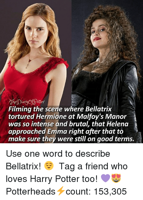 manor: eia  ottey  Filming the scene where Bellatrix  tortured Hermione at Malfoy's Manor  was so intense and brutal, that Helena  approached Emma right after that to >  make sure they were still on good terms. Use one word to describe Bellatrix! 😌 ♔ Tag a friend who loves Harry Potter too! 💜😻 ◇ Potterheads⚡count: 153,305