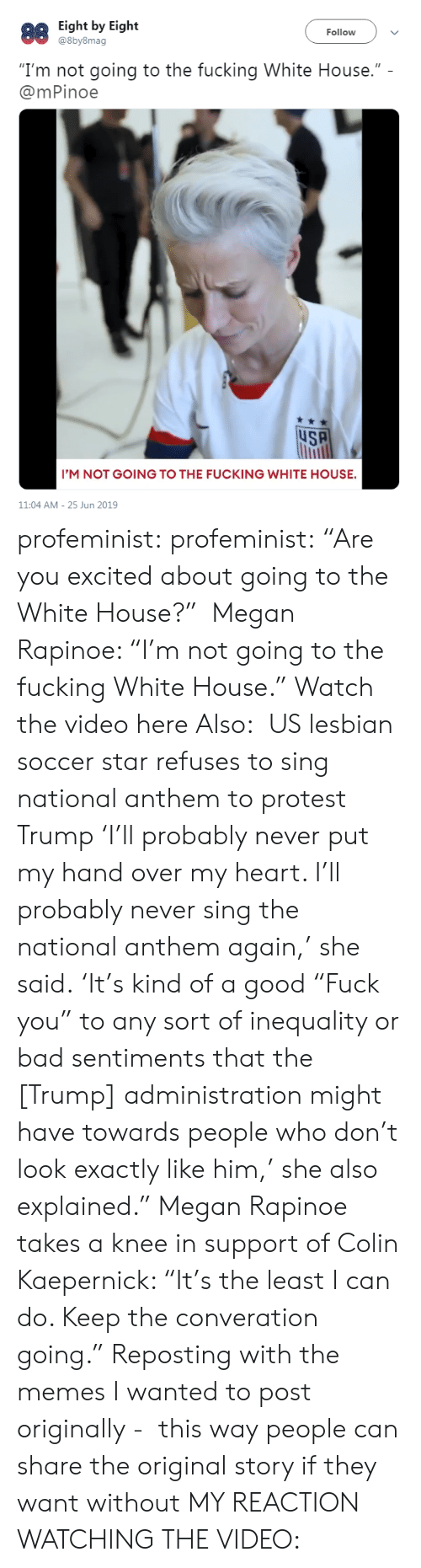 "White House: Eight by Eight  @8by8mag  88  Follow  ""I'm not going to the fucking White House.""  @mPinoe  uSA  I'M NOT GOING TO THE FUCKING WHITE HOUSE.  11:04 AM 25 Jun 2019 profeminist: profeminist:  ""Are you excited about going to the White House?""  Megan Rapinoe: ""I'm not going to the fucking White House."" Watch the video here  Also:  US lesbian soccer star refuses to sing national anthem to protest Trump 'I'll probably never put my hand over my heart. I'll probably never sing the national anthem again,' she said. 'It's kind of a good ""Fuck you"" to any sort of inequality or bad sentiments that the [Trump] administration might have towards people who don't look exactly like him,' she also explained."" Megan Rapinoe takes a knee in support of Colin Kaepernick: ""It's the least I can do. Keep the converation going.""  Reposting with the memes I wanted to post originally -  this way people can share the original story if they want without MY REACTION WATCHING THE VIDEO:"