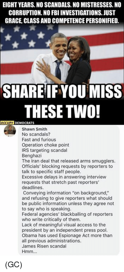 "Fbi, Irs, and Memes: EIGHT YEARS. NO SCANDALS. NO MISTRESSES. NO  CORRUPTION. NO FBI INVESTIGATIONS. JUST  GRACE, CLASS AND COMPETENCE PERSONIFIED.  SHAREIFYOU MISS  THESE TWO!  DEMOCRATS  Shawn Smith  No scandals?  Fast and furious  Operation choke point  IRS targeting scandal  Benghazi  The Iran deal that released arms smugglers.  Officials' blocking requests by reporters to  talk to specific staff people.  Excessive delays in answering interview  requests that stretch past reporters'  deadlines.  Conveying information ""on background,""  and refusing to give reporters what should  be public information unless they agree not  to say who is speaking  Federal agencies' blackballing of reporters  who write critically of them  Lack of meaningful visual access to the  president by an independent press pool.  Obama has used Espionage Act more than  all previous administrations.  James Risen scandal  Hmm (GC)"