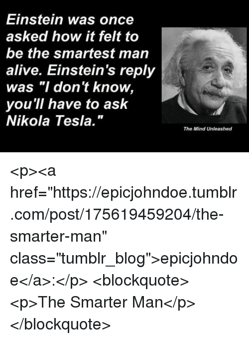 """Nikola Tesla: Einstein was once  asked how it felt to  be the smartest man  alive. Einstein's reply  was """"I don't know,  you 'll have to ask  Nikola Tesla.""""  The Mind Unleashed <p><a href=""""https://epicjohndoe.tumblr.com/post/175619459204/the-smarter-man"""" class=""""tumblr_blog"""">epicjohndoe</a>:</p>  <blockquote><p>The Smarter Man</p></blockquote>"""