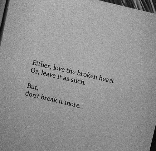 broken heart: Either, love the broken heart  Or, leave it as such.  But,  don't break it more.