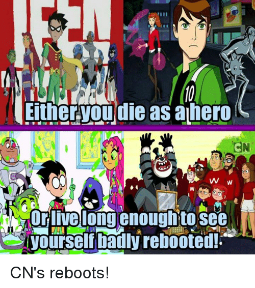 Living Longe: Either.youdie ahero  as  CN  VW  Or live long enoughto see CN's reboots!