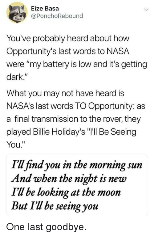"Nasa, Moon, and Opportunity: Eize Basa  @PonchoRebound  You've probably heard about how  Opportunity's last words to NASA  were ""my battery is low and it's getting  dark.""  What you may not have heard is  NASA's last words TO Opportunity: as  a final transmission to the rover, they  played Billie Holiday's ""I'll Be Seeing  You.""  I'u find you in the morning sunm  And when the night is new  I'Ul be looking at the moon  But Il be seeing you One last goodbye."