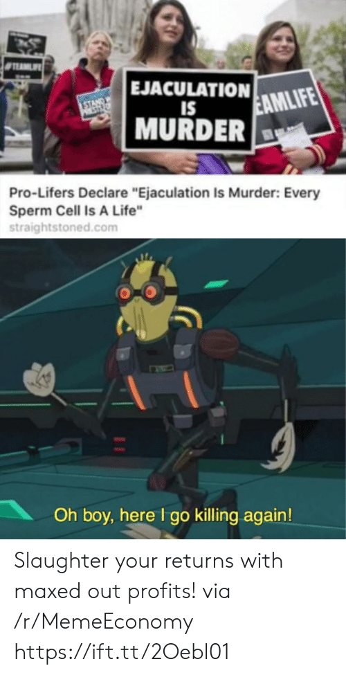 "Profits: EJACULATION  STANDW  PST  EAMLIFE  IS  MURDER  Pro-Lifers Declare ""Ejaculation Is Murder: Every  Sperm Cell Is A Life""  straightstoned.com  Oh boy, here I go killing again! Slaughter your returns with maxed out profits! via /r/MemeEconomy https://ift.tt/2Oebl01"