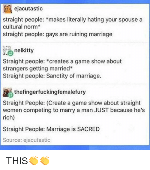 game shows: ejacutastic  straight people: makes literally hating your spouse a  cultural norm  straight people: gays are ruining marriage  nelkitty  Straight people:  creates a game show about  strangers getting married  Straight people: Sanctity of marriage.  the fingerfuckingfemalefury  Straight People: (Create a game show about straight  women competing to marry a man JUST because he's  rich)  Straight People: Marriage is SACRED  Source: ejacutastic THIS👏👏