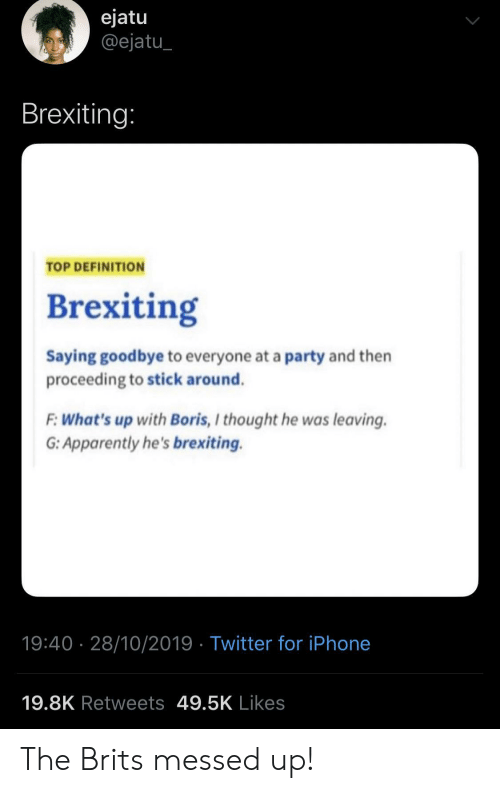 whats up: ejatu  @ejatu  Brexiting:  TOP DEFINITION  Brexiting  Saying goodbye to everyone at a party and then  proceeding to stick around.  F:What's up with Boris, I thought he was leaving  G: Apparently he's brexiting.  19:40 28/10/2019 Twitter for iPhone  19.8K Retweets 49.5K Likes The Brits messed up!
