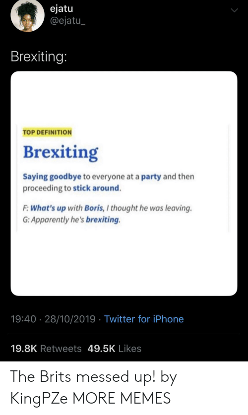 whats up: ejatu  @ejatu  Brexiting:  TOP DEFINITION  Brexiting  Saying goodbye to everyone at a party and then  proceeding to stick around.  F:What's up with Boris, I thought he was leaving  G: Apparently he's brexiting.  19:40 28/10/2019 Twitter for iPhone  19.8K Retweets 49.5K Likes The Brits messed up! by KingPZe MORE MEMES
