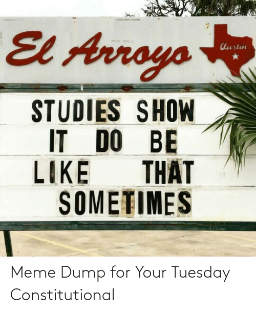 It Do: El Arroys  Aurtun  STUDIES SHOW  IT DO BE  THẤT  LIKE  SOMETIMES Meme Dump for Your Tuesday Constitutional