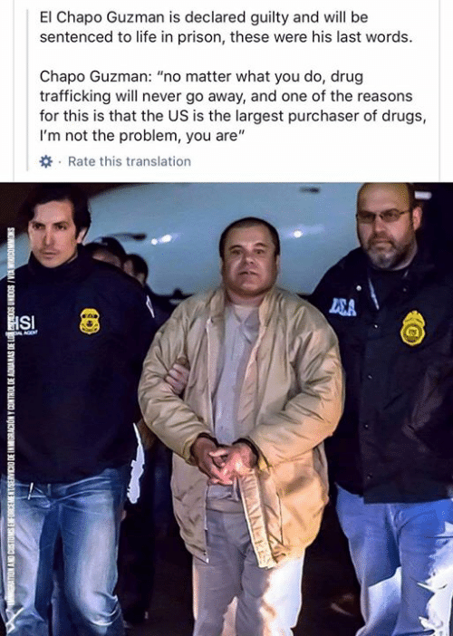 "Chapo Guzman: El Chapo Guzman is declared guilty and will be  sentenced to life in prison, these were his last words  Chapo Guzman: ""no matter what you do, drug  trafficking will never go away, and one of the reasons  for this is that the US is the largest purchaser of drugs,  I'm not the problem, you are""  Rate this translation  SA  HSI  L AGE  SNOWNOODM VIA I SOONN SO  01 30 SYNVOV 30 1OHINCO A NOKN  300 SNONC SNY NOL"