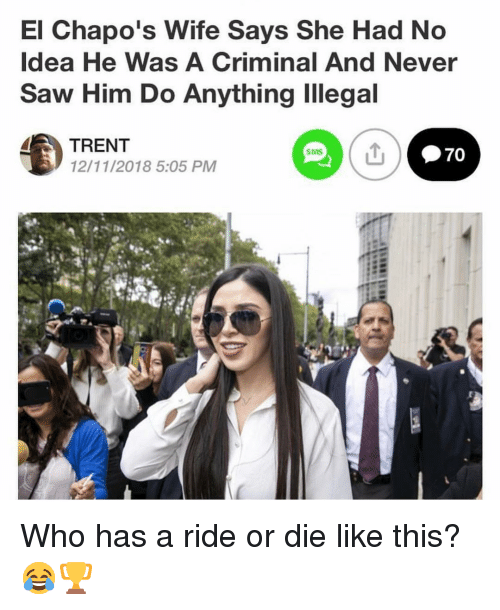 trent: El Chapo's Wife Says She Had No  Idea He Was A Criminal And Never  Saw Him Do Anything Illegal  TRENT  12/11/2018 5:05 PM  SMS Who has a ride or die like this? 😂🏆