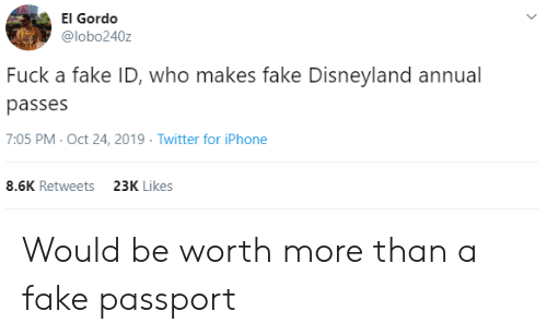Passport: El Gordo  @lobo240z  Fuck a fake ID, who makes fake Disneyland annual  passes  7:05 PM- Oct 24, 2019 Twitter for iPhone  8.6K Retweets  23K Likes Would be worth more than a fake passport