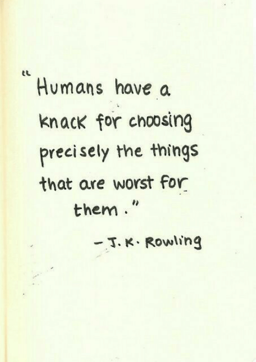 Precisely: eL  Humans have a  knack for choosing  precisely the things  that are worst for  them  -T. K. Rowling