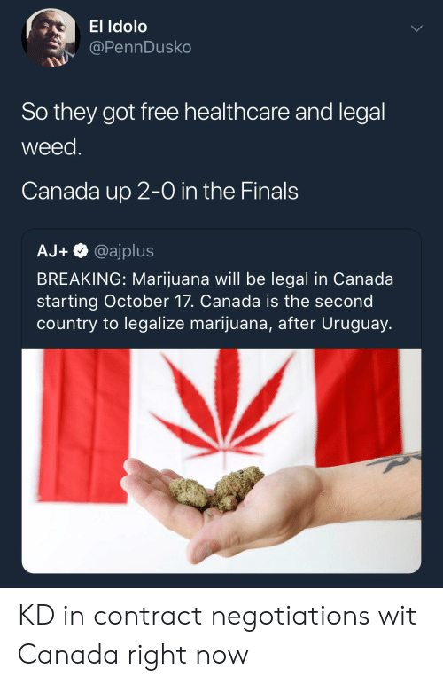 Finals, Weed, and Canada: El Idolo  @PennDusko  So they got free healthcare and legal  weed  Canada up 2-0 in the Finals  AJ+@ajplus  BREAKING: Marijuana will be legal in Canada  starting October 17. Canada is the second  country to legalize marijuana, after Uruguay. KD in contract negotiations wit Canada right now