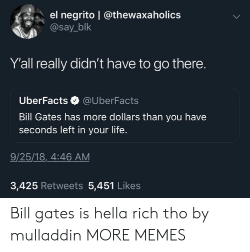 Uberfacts: el negrito @thewaxa holics  @say_blk  Y'all really didn't have to go there.  Uber Facts  @UberFacts  Bill Gates has more dollars than you have  seconds left in your life.  9/25/18, 4:46 AM  3,425 Retweets 5,451 Likes Bill gates is hella rich tho by mulladdin MORE MEMES