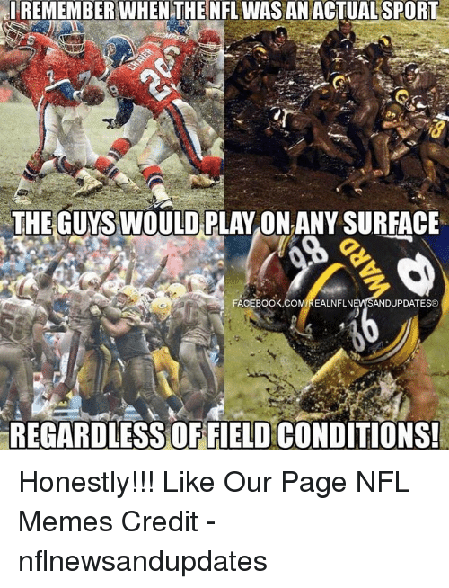 Facebook, Meme, and Memes: el REMEMBER WHEN THE NFL WASAN SPORT  THE GUYSWOULD PLAYONANYSURFACE  FACEBOOK COMIREALNFLN  ANDUPDATES  REGARDLESS OFFIELD CONDITIONS! Honestly!!!  Like Our Page NFL Memes  Credit - nflnewsandupdates