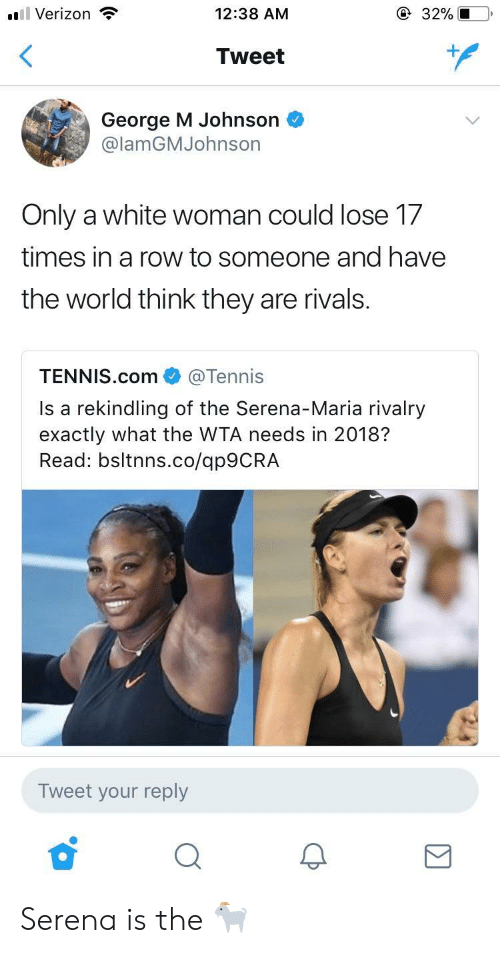 Verizon, Rivals, and Tennis: ,  'El Verizon  12:38 AM  32%,1-0,  Tweet  George M Johnson  @lamGMJohnson  Only a white woman could lose 1.7  times in a row to someone and have  the world think they are rivals.  TENNIS.com @Tennis  Is a rekindling of the Serena-Maria rivalry  exactly what the WTA needs in 2018?  Read: bsltnns.co/ap9CRA  Tweet your reply Serena is the 🐐