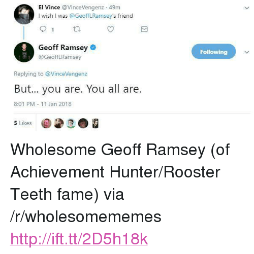 """Http, Wholesome, and Achievement Hunter: El Vince VinceVengenz 49m  I wish I was @GeoffLRamsey's friend  Geoff Ramsey  @GeofflRamsey  Following  Replying to @VinceVengenz  But... you are. You all are.  8:01 PM 11 Jan 2018  5 Likes <p>Wholesome Geoff Ramsey (of Achievement Hunter/Rooster Teeth fame) via /r/wholesomememes <a href=""""http://ift.tt/2D5h18k"""">http://ift.tt/2D5h18k</a></p>"""