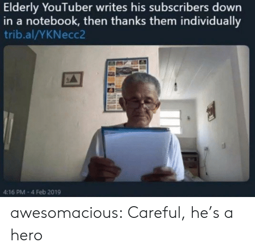Notebook: Elderly YouTuber writes his subscribers down  in a notebook, then thanks them individually  trib.al/YKNecc2  4:16 PM-4 Feb 2019 awesomacious:  Careful, he's a hero