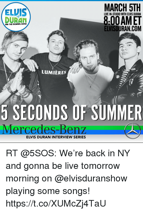 Memes, Mercedes, and Summer: ELDIS  MARCH 5TH  LIVE IN-STUDIO WITH ELVIS DURAN  8:00 AMET  ELVISDURAN.COM  AND THE MORNING SHOW  LUMIERES  5 SECONDS OF SUMMER  Mercedes-Benz  ELVIS DURAN INTERVIEW SERIES RT @5SOS: We're back in NY and gonna be live tomorrow morning on @elvisduranshow playing some songs! https://t.co/XUMcZj4TaU