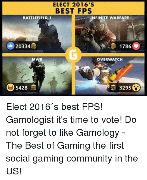 election 2016: ELECT 2016 S  BEST FPS  NFINITE WARFARE  BATTLEFIELD 1  20334  1786  OVER WATCH  3295  5428 Elect 2016´s best FPS! Gamologist it's time to vote!  Do not forget to like Gamology - The Best of Gaming  the first social gaming community in the US!